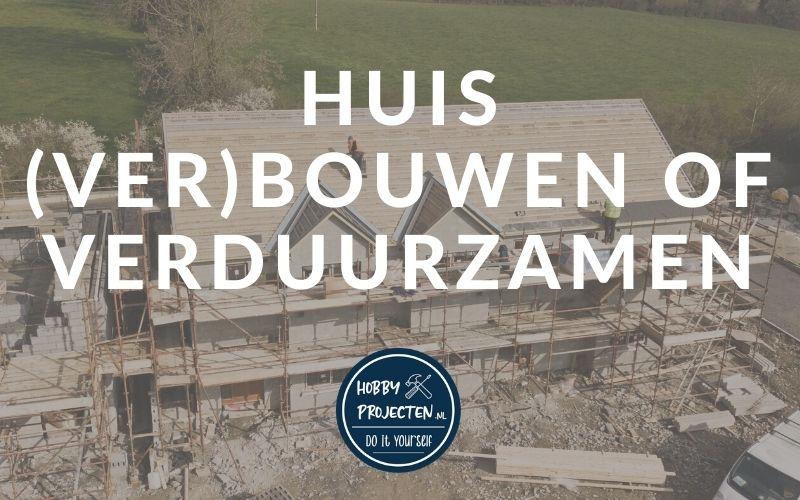 Huis bouwen, verbouwen of verduurzamen